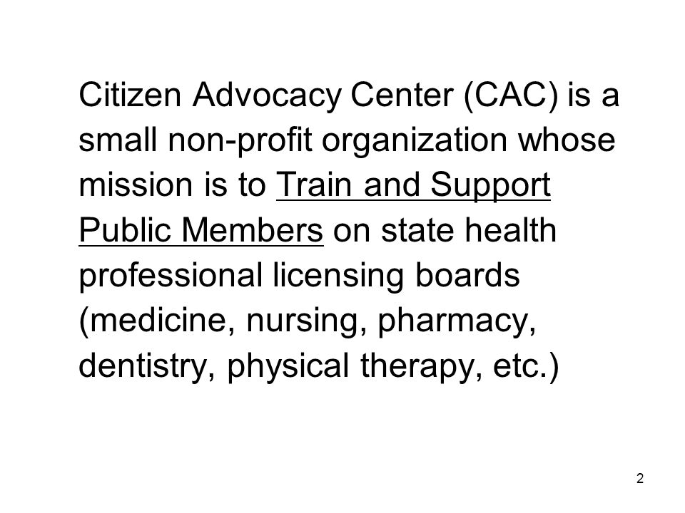 Citizen Advocacy Center (CAC) is a small non-profit organization whose mission is to Train and Support Public Members on state health professional licensing boards (medicine, nursing, pharmacy, dentistry, physical therapy, etc.) 2