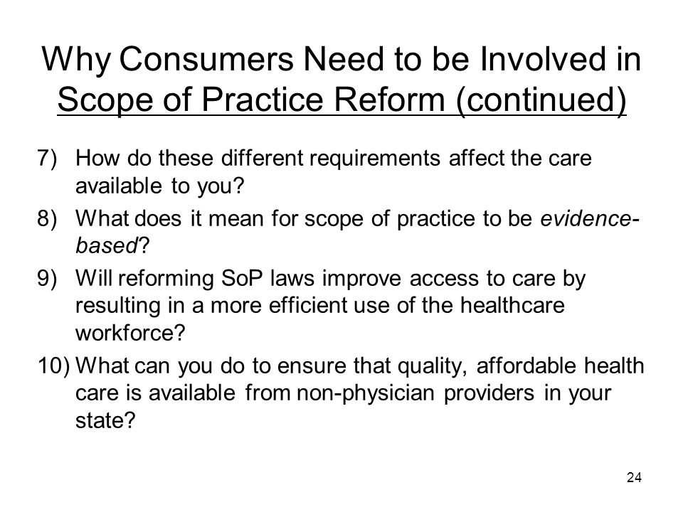 Why Consumers Need to be Involved in Scope of Practice Reform (continued) 7)How do these different requirements affect the care available to you? 8)Wh