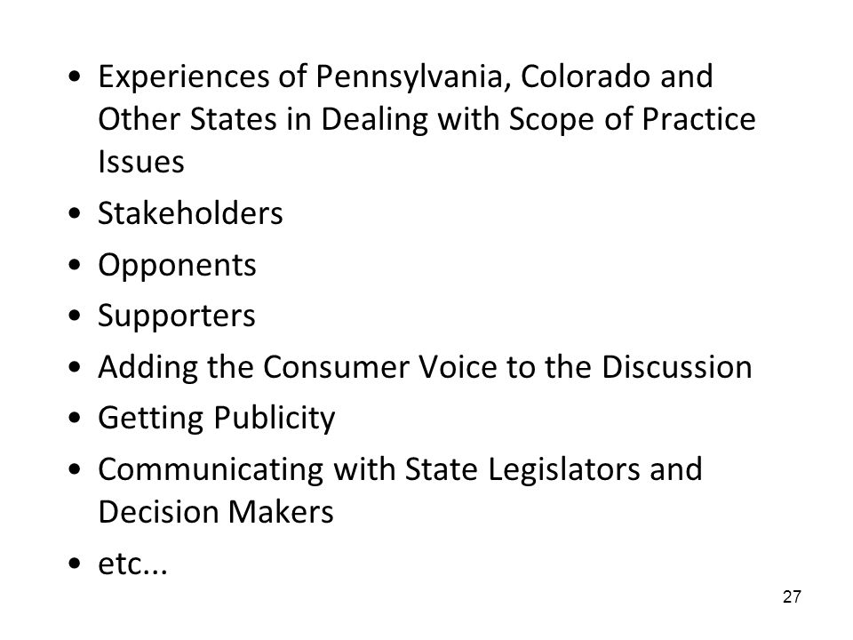 Experiences of Pennsylvania, Colorado and Other States in Dealing with Scope of Practice Issues Stakeholders Opponents Supporters Adding the Consumer Voice to the Discussion Getting Publicity Communicating with State Legislators and Decision Makers etc...