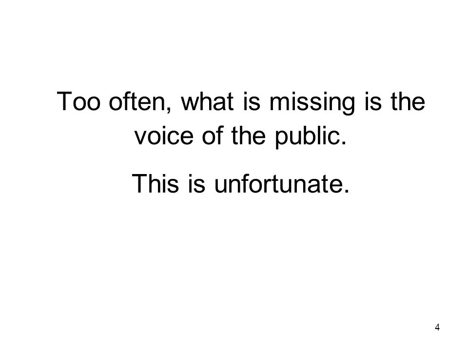 Too often, what is missing is the voice of the public. This is unfortunate. 4