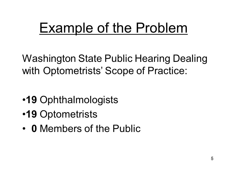 Example of the Problem Washington State Public Hearing Dealing with Optometrists Scope of Practice: 19 Ophthalmologists 19 Optometrists 0 Members of t