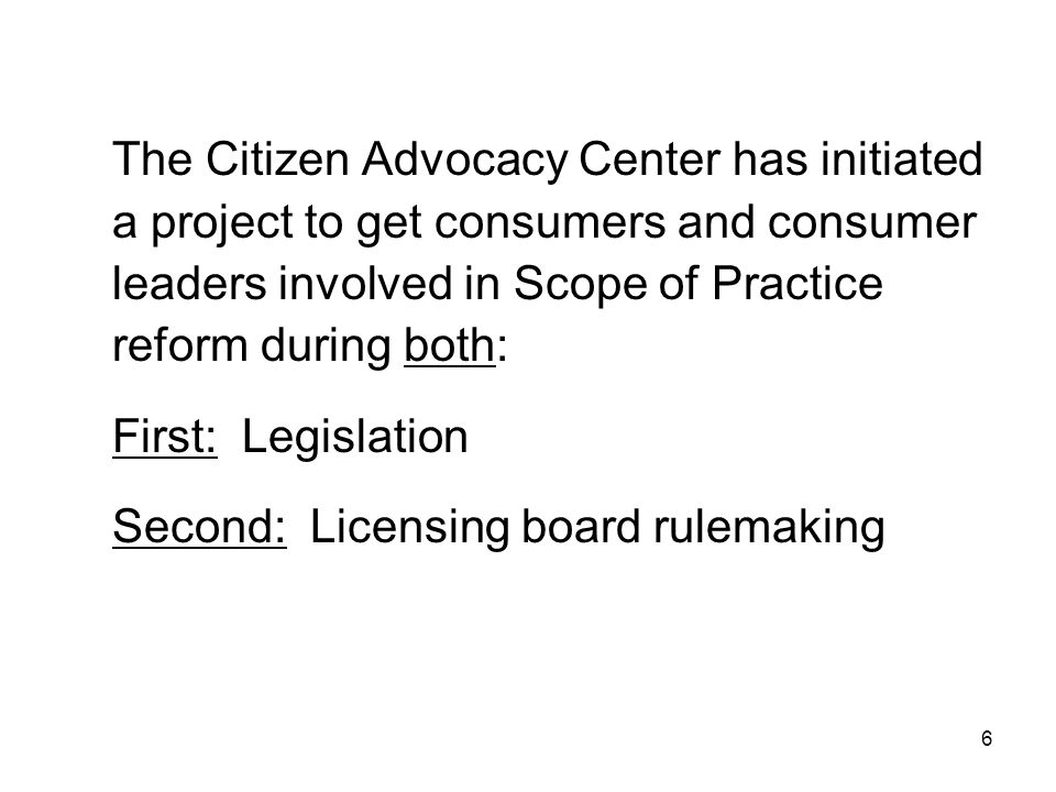 The Citizen Advocacy Center has initiated a project to get consumers and consumer leaders involved in Scope of Practice reform during both: First: Leg