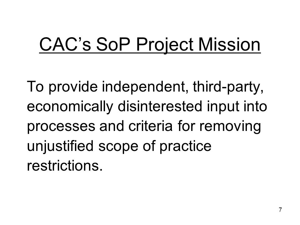 CACs SoP Project Mission To provide independent, third-party, economically disinterested input into processes and criteria for removing unjustified scope of practice restrictions.