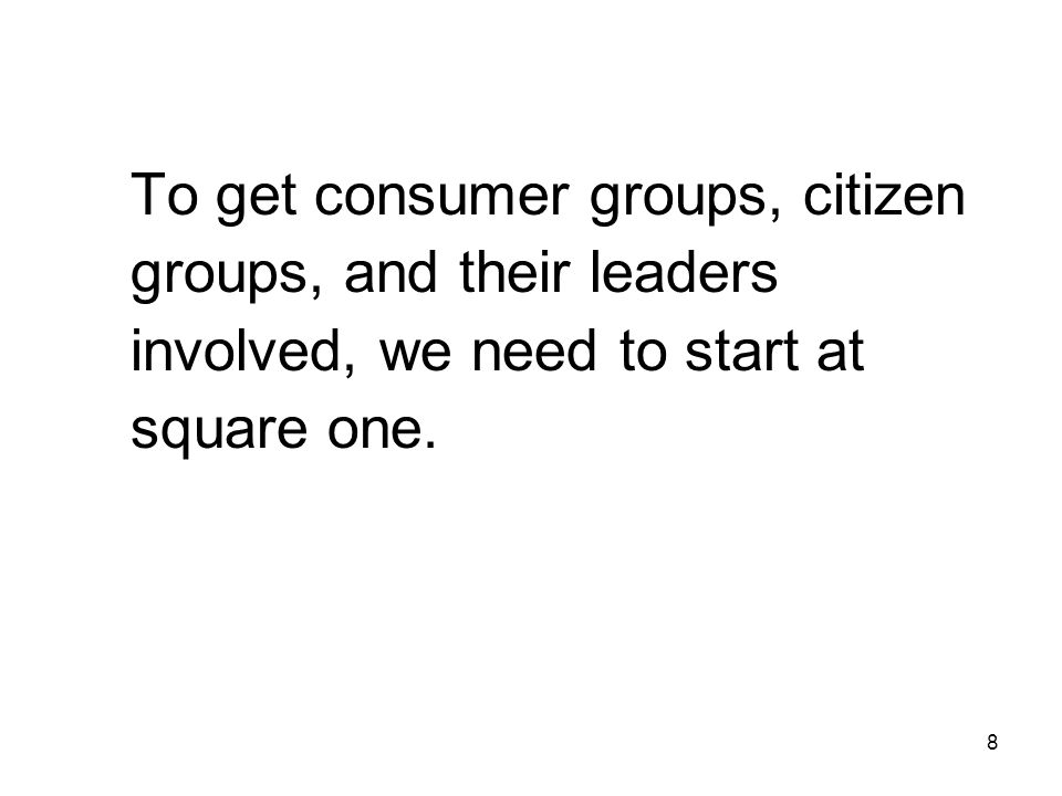 To get consumer groups, citizen groups, and their leaders involved, we need to start at square one.