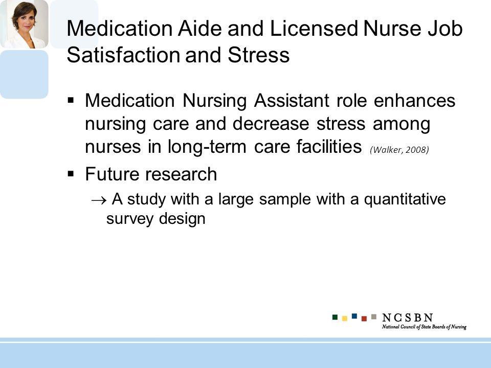 Medication Aide and Licensed Nurse Job Satisfaction and Stress Medication Nursing Assistant role enhances nursing care and decrease stress among nurse
