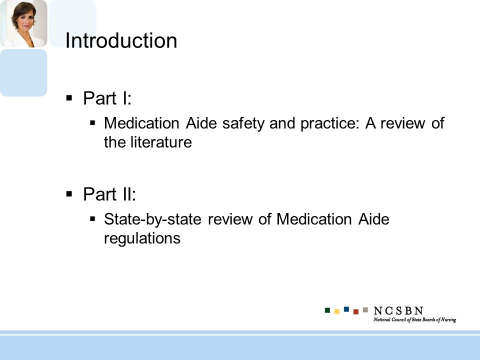 Part II: State-by-State Review of Medication Aide Regulations Exploring characteristics of Medication Aide program regulations State/jurisdiction breakdowns Regulatory oversight Applicant requirements Training Testing Continuing education and supervision Exploring Medication Aide limitations to practice by jurisdiction