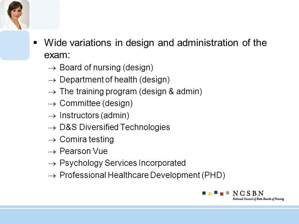 Wide variations in design and administration of the exam: Board of nursing (design) Department of health (design) The training program (design & admin