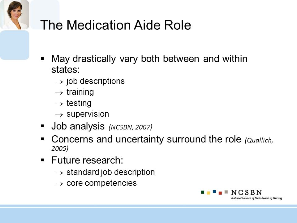 The Medication Aide Role May drastically vary both between and within states: job descriptions training testing supervision Job analysis (NCSBN, 2007)