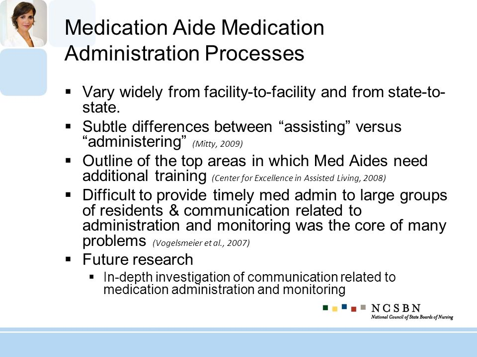 Medication Aide Medication Administration Processes Vary widely from facility-to-facility and from state-to- state. Subtle differences between assisti