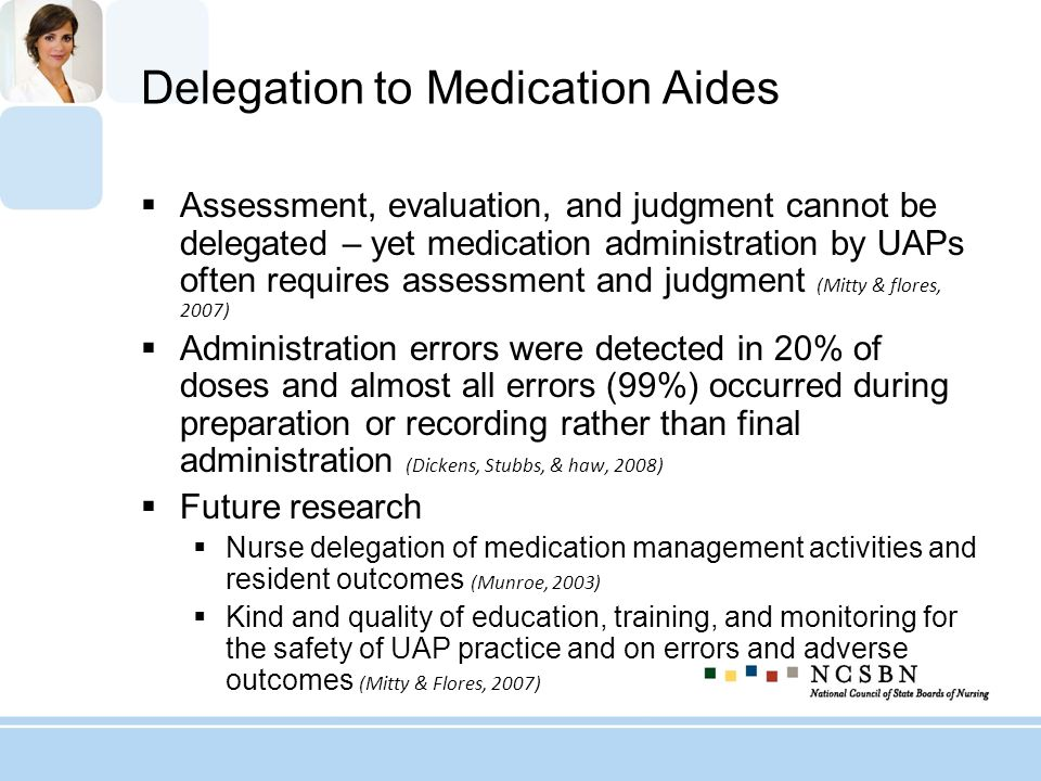 Jurisdiction 2 May not administer: Parenteral or injectable medications Initial dose or non-routine medications when the patients response is not predictable When the patients condition is unstable or the patient has changing nursing needs If the supervising nurse is unavailable to: Monitor the progress of the patient Monitor the effect of the medication on the patient A nurses assessment of the patient prior to or following the medication is required Calculation of dosage or conversion of dosage is required