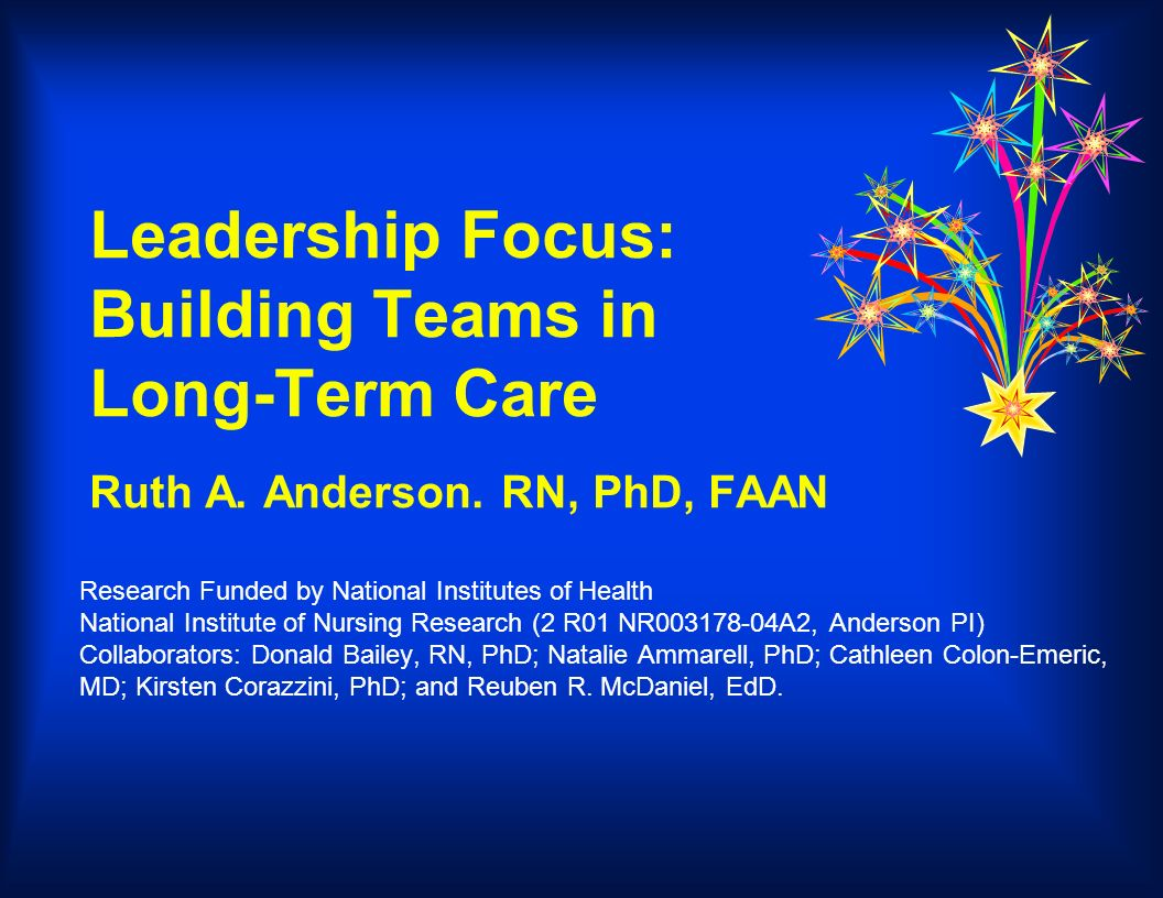 Leadership Focus: Building Teams in Long-Term Care Ruth A. Anderson. RN, PhD, FAAN Research Funded by National Institutes of Health National Institute