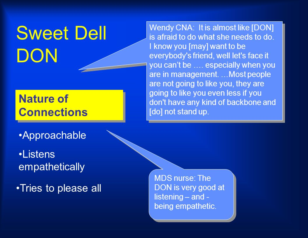 Sweet Dell DON Nature of Connections MDS nurse: The DON is very good at listening – and - being empathetic. Wendy CNA: It is almost like [DON] is afra