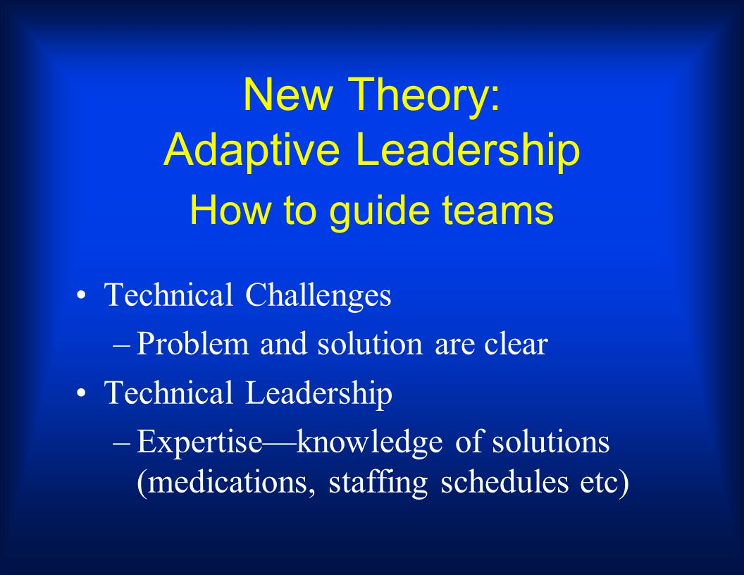 New Theory: Adaptive Leadership How to guide teams Technical Challenges –Problem and solution are clear Technical Leadership –Expertiseknowledge of so