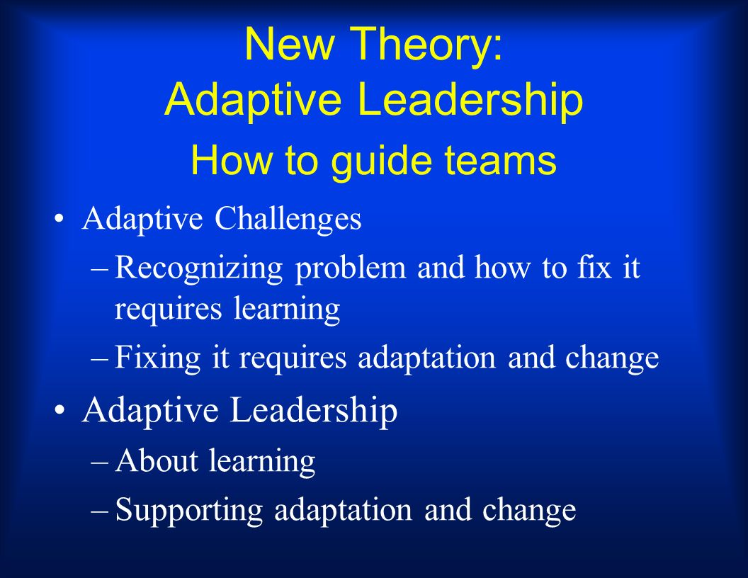 New Theory: Adaptive Leadership How to guide teams Adaptive Challenges –Recognizing problem and how to fix it requires learning –Fixing it requires ad