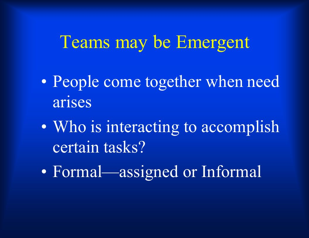 Teams may be Emergent People come together when need arises Who is interacting to accomplish certain tasks? Formalassigned or Informal