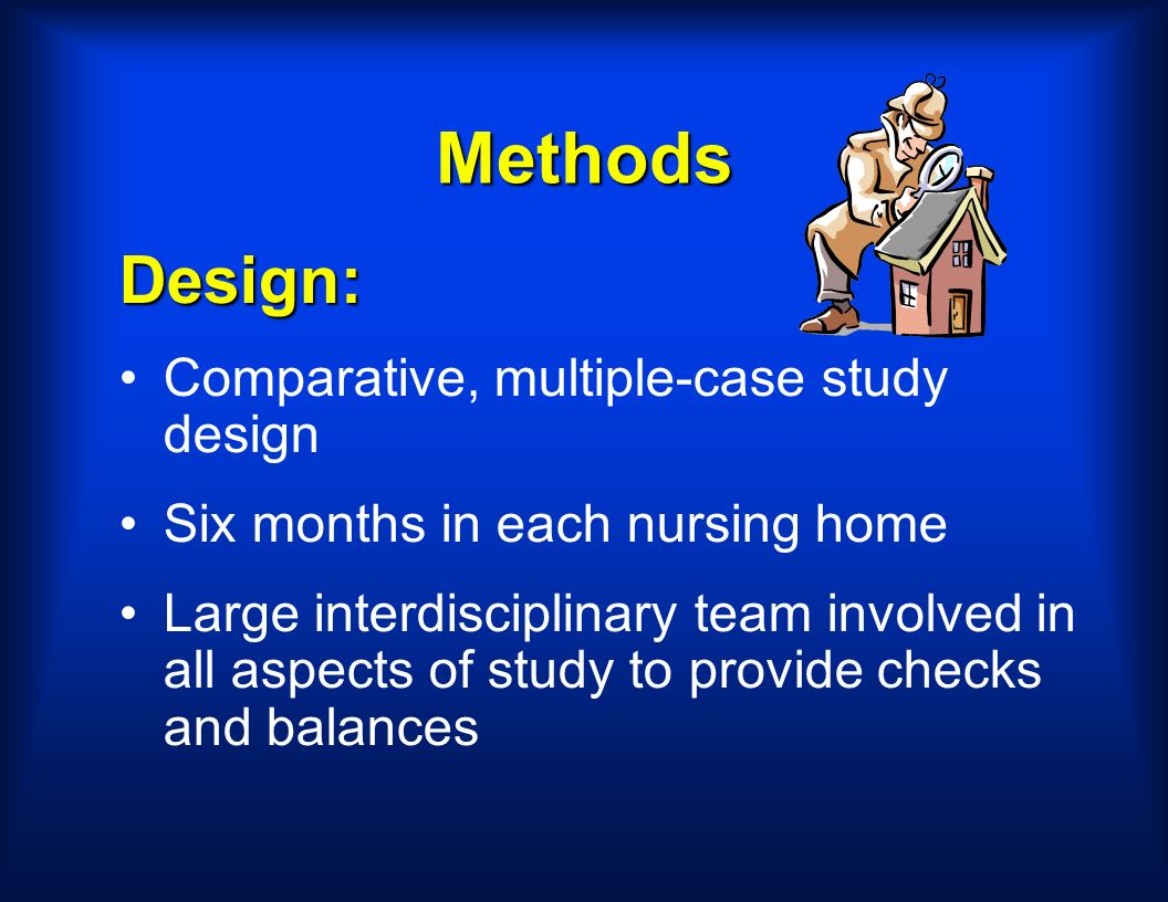 Methods Design: Comparative, multiple-case study design Six months in each nursing home Large interdisciplinary team involved in all aspects of study