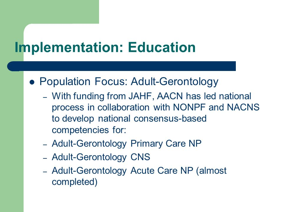 Implementation: Education Population Focus: Adult-Gerontology – With funding from JAHF, AACN has led national process in collaboration with NONPF and
