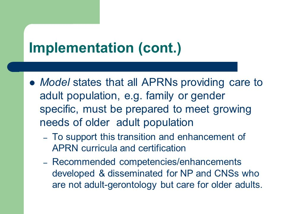 Implementation (cont.) Model states that all APRNs providing care to adult population, e.g. family or gender specific, must be prepared to meet growin