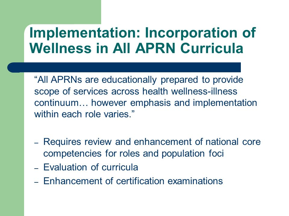 Implementation: Incorporation of Wellness in All APRN Curricula All APRNs are educationally prepared to provide scope of services across health wellne