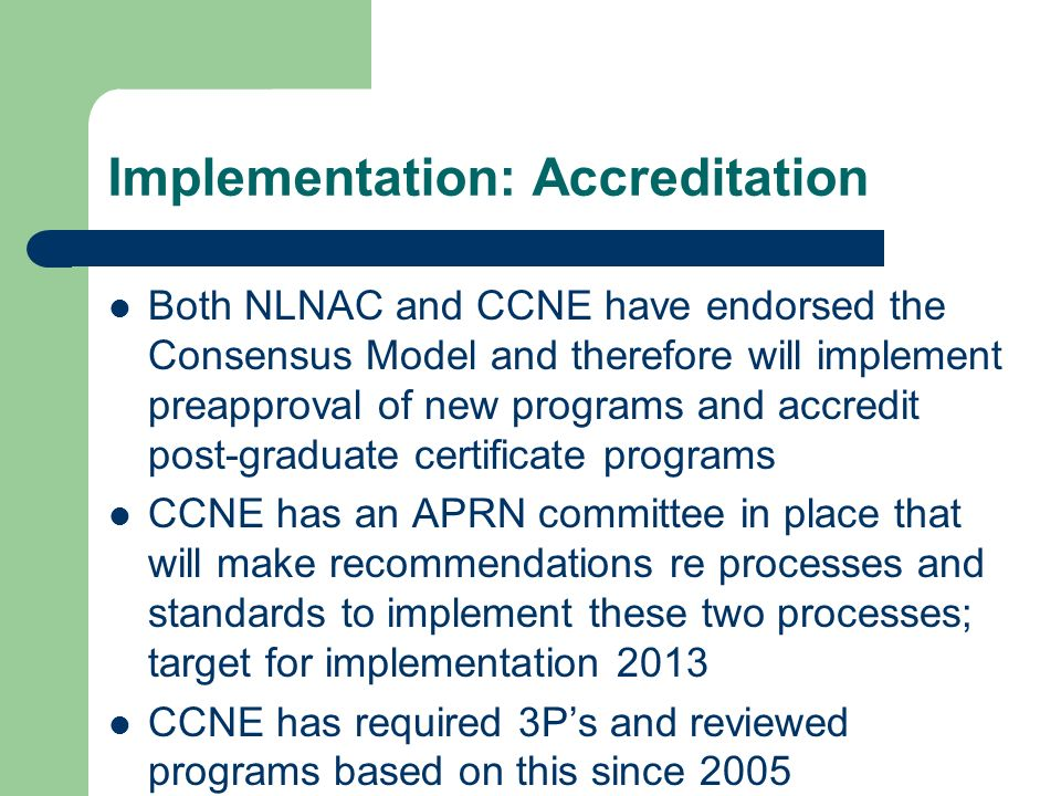 Implementation: Accreditation Both NLNAC and CCNE have endorsed the Consensus Model and therefore will implement preapproval of new programs and accre