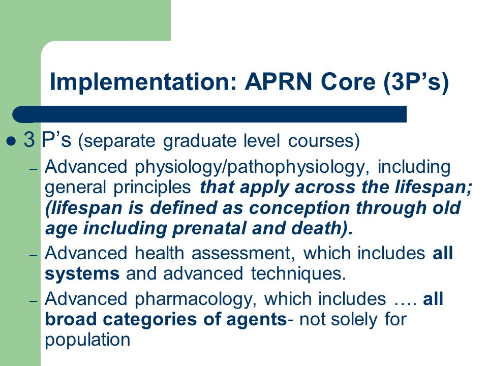 Implementation: APRN Core (3Ps) 3 Ps (separate graduate level courses) – Advanced physiology/pathophysiology, including general principles that apply