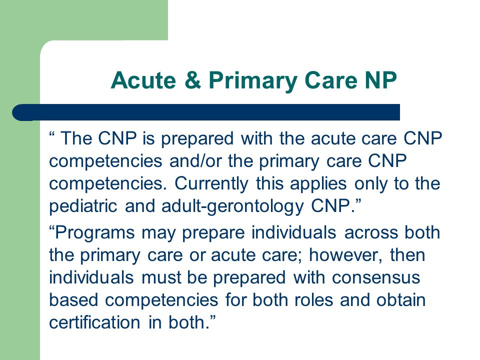 Acute & Primary Care NP The CNP is prepared with the acute care CNP competencies and/or the primary care CNP competencies. Currently this applies only