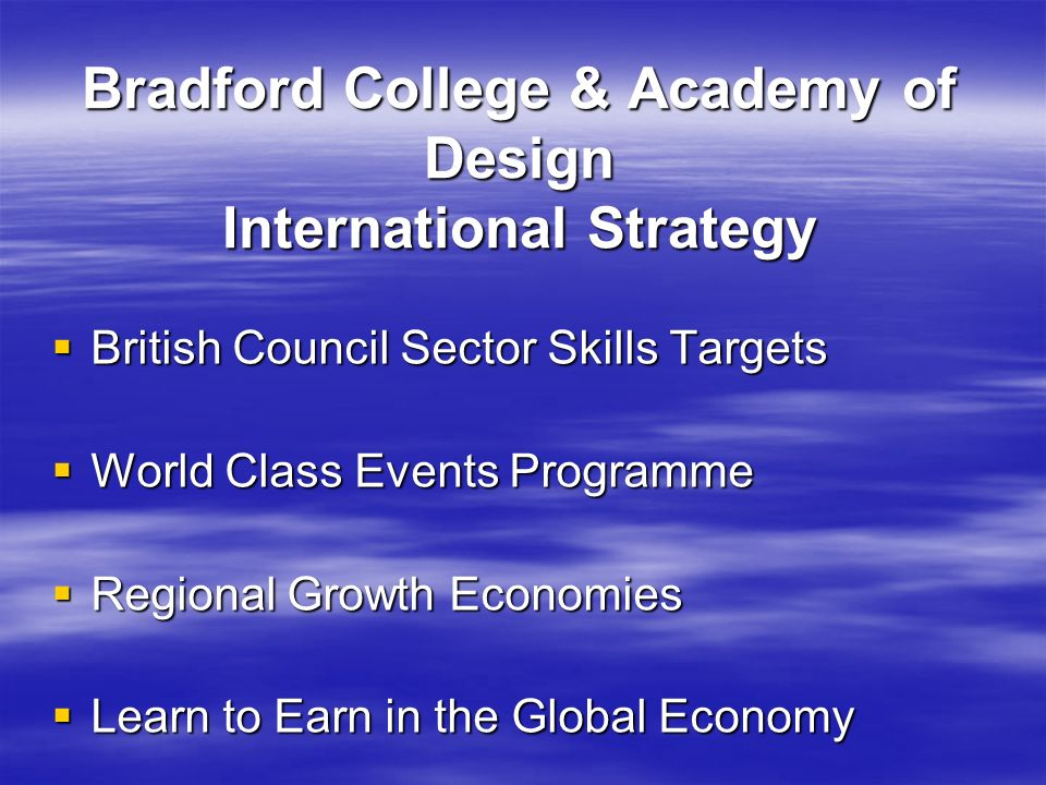 Bradford College & Academy of Design International Strategy British Council Sector Skills Targets British Council Sector Skills Targets World Class Events Programme World Class Events Programme Regional Growth Economies Regional Growth Economies Learn to Earn in the Global Economy Learn to Earn in the Global Economy