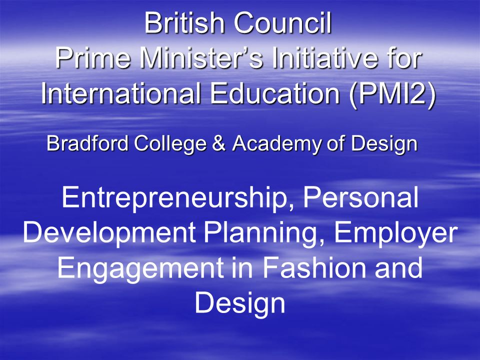 British Council Prime Ministers Initiative for International Education (PMI2) Bradford College & Academy of Design Entrepreneurship, Personal Development Planning, Employer Engagement in Fashion and Design