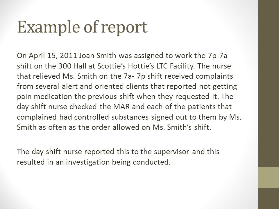 Example of report On April 15, 2011 Joan Smith was assigned to work the 7p-7a shift on the 300 Hall at Scotties Hotties LTC Facility.