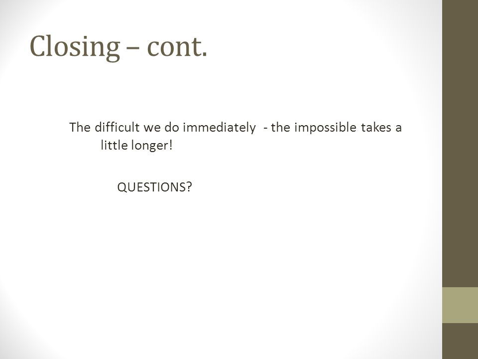 Closing – cont. The difficult we do immediately - the impossible takes a little longer! QUESTIONS