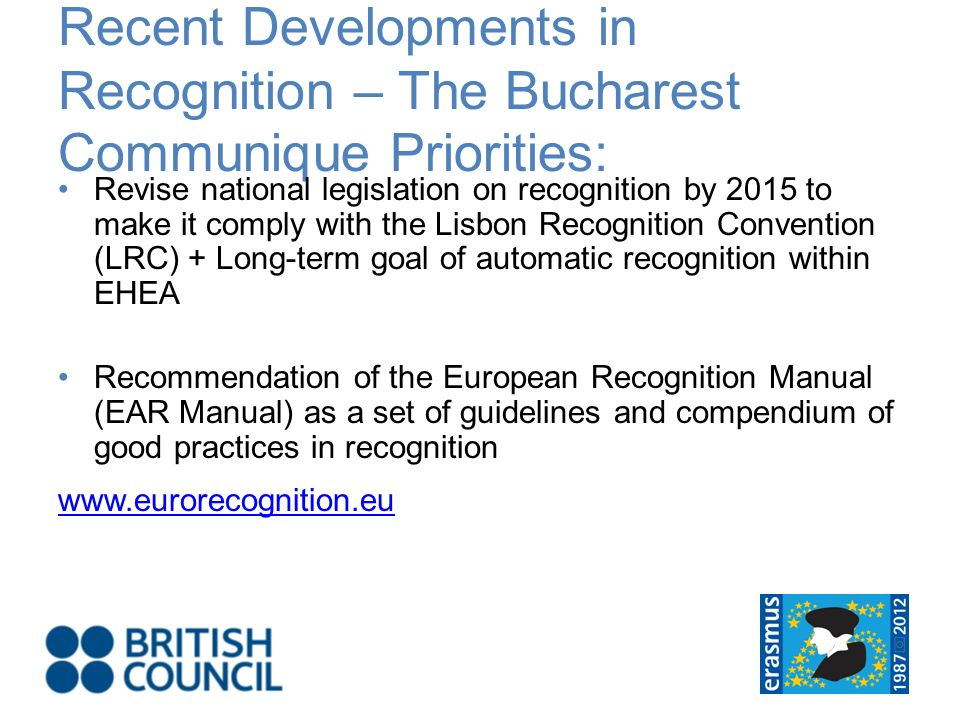 Recent Developments in Recognition – The Bucharest Communique Priorities: Revise national legislation on recognition by 2015 to make it comply with the Lisbon Recognition Convention (LRC) + Long-term goal of automatic recognition within EHEA Recommendation of the European Recognition Manual (EAR Manual) as a set of guidelines and compendium of good practices in recognition www.eurorecognition.eu