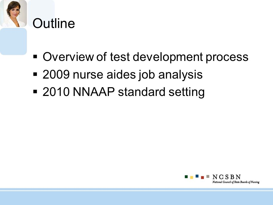 Outline Overview of test development process 2009 nurse aides job analysis 2010 NNAAP standard setting