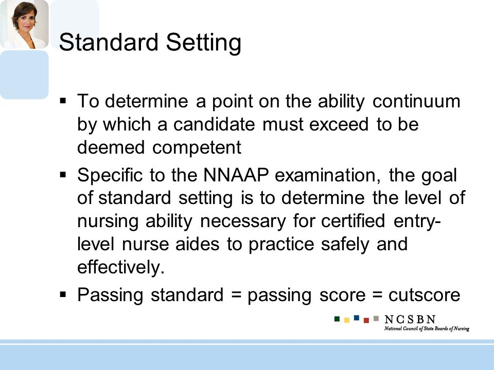Standard Setting To determine a point on the ability continuum by which a candidate must exceed to be deemed competent Specific to the NNAAP examinati