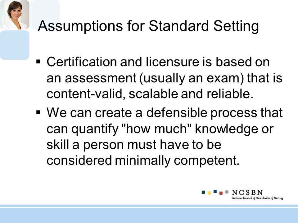 Assumptions for Standard Setting Certification and licensure is based on an assessment (usually an exam) that is content-valid, scalable and reliable.