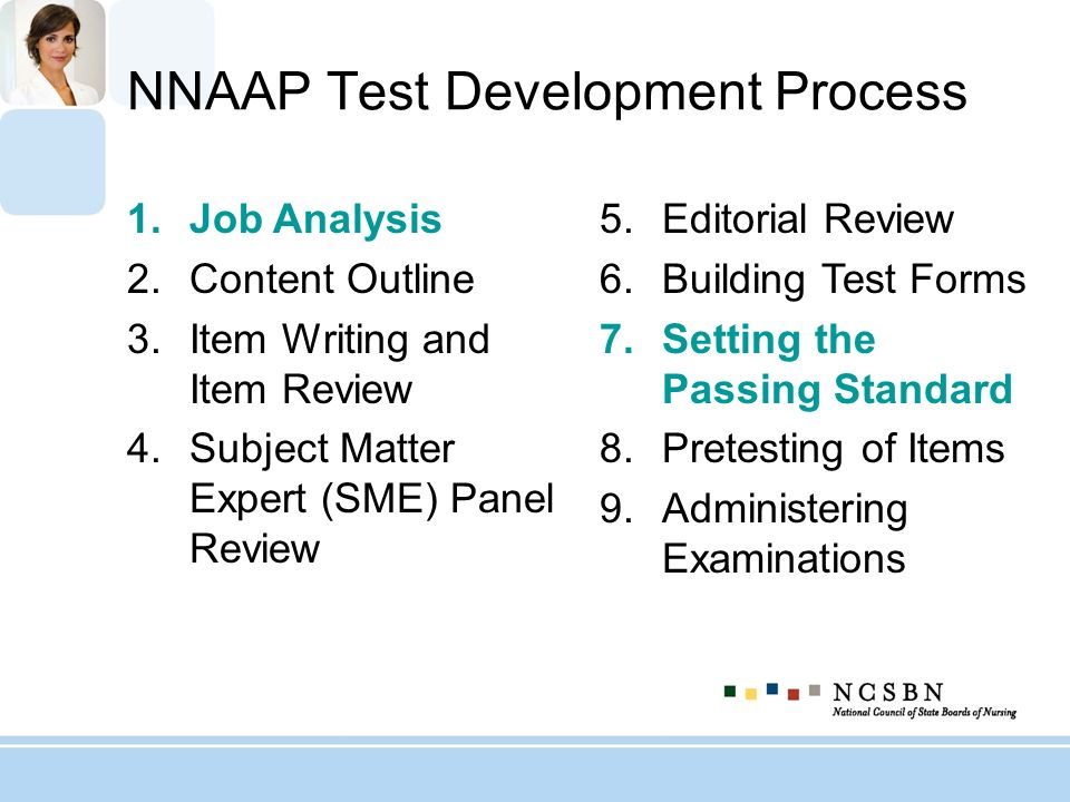 NNAAP Test Development Process 1.Job Analysis 2.Content Outline 3.Item Writing and Item Review 4.Subject Matter Expert (SME) Panel Review 5.Editorial