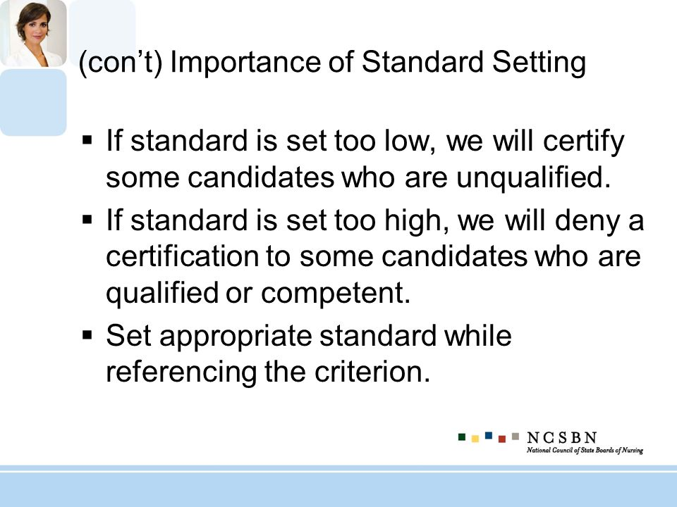 (cont) Importance of Standard Setting If standard is set too low, we will certify some candidates who are unqualified. If standard is set too high, we