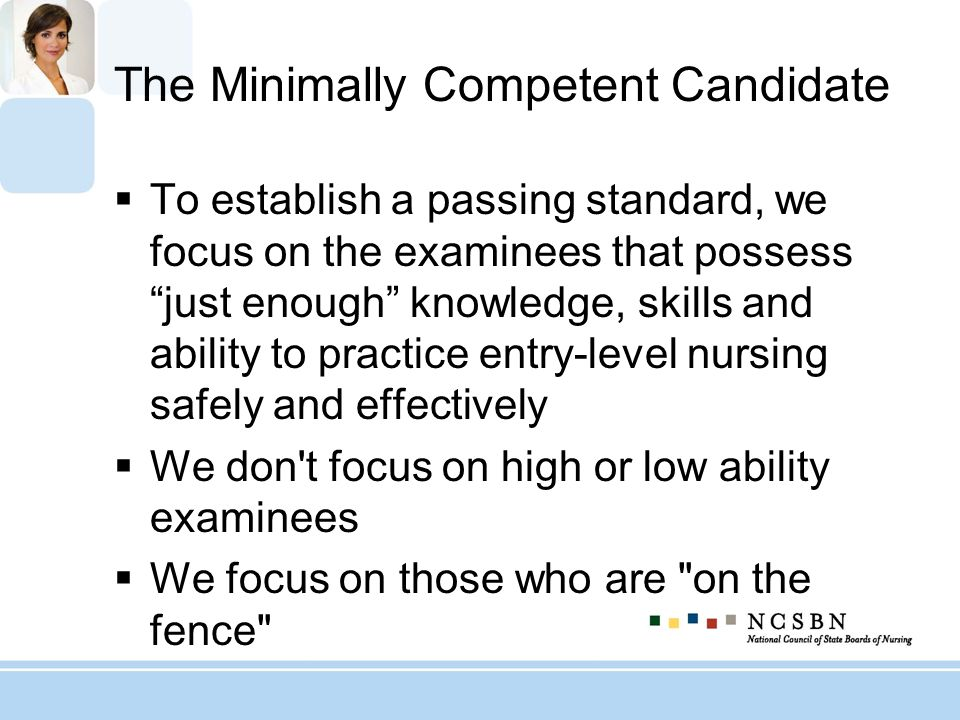 The Minimally Competent Candidate To establish a passing standard, we focus on the examinees that possess just enough knowledge, skills and ability to