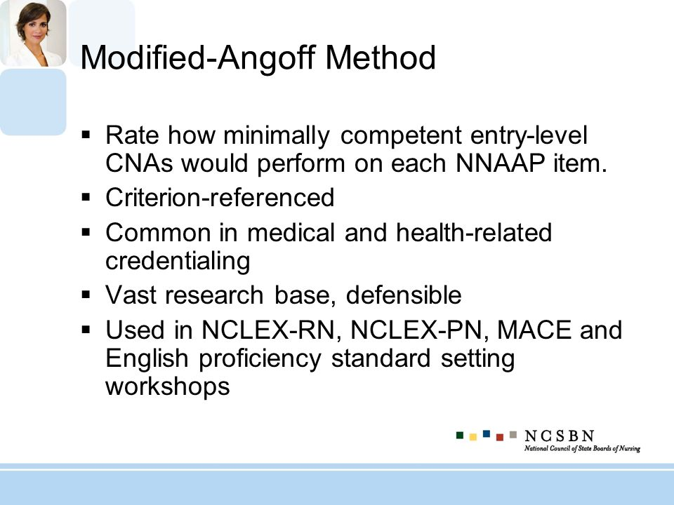 Modified-Angoff Method Rate how minimally competent entry-level CNAs would perform on each NNAAP item. Criterion-referenced Common in medical and heal