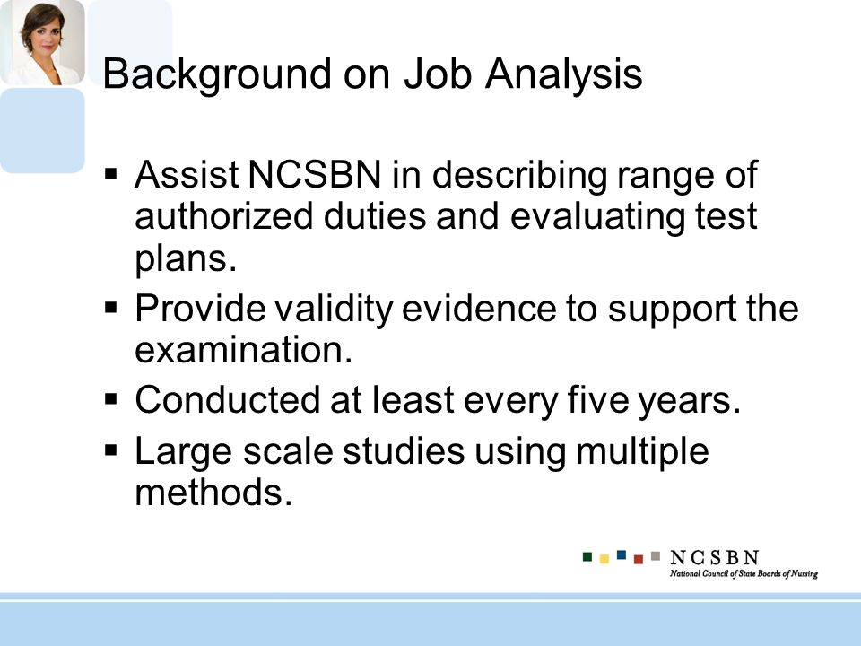 Background on Job Analysis Assist NCSBN in describing range of authorized duties and evaluating test plans. Provide validity evidence to support the e
