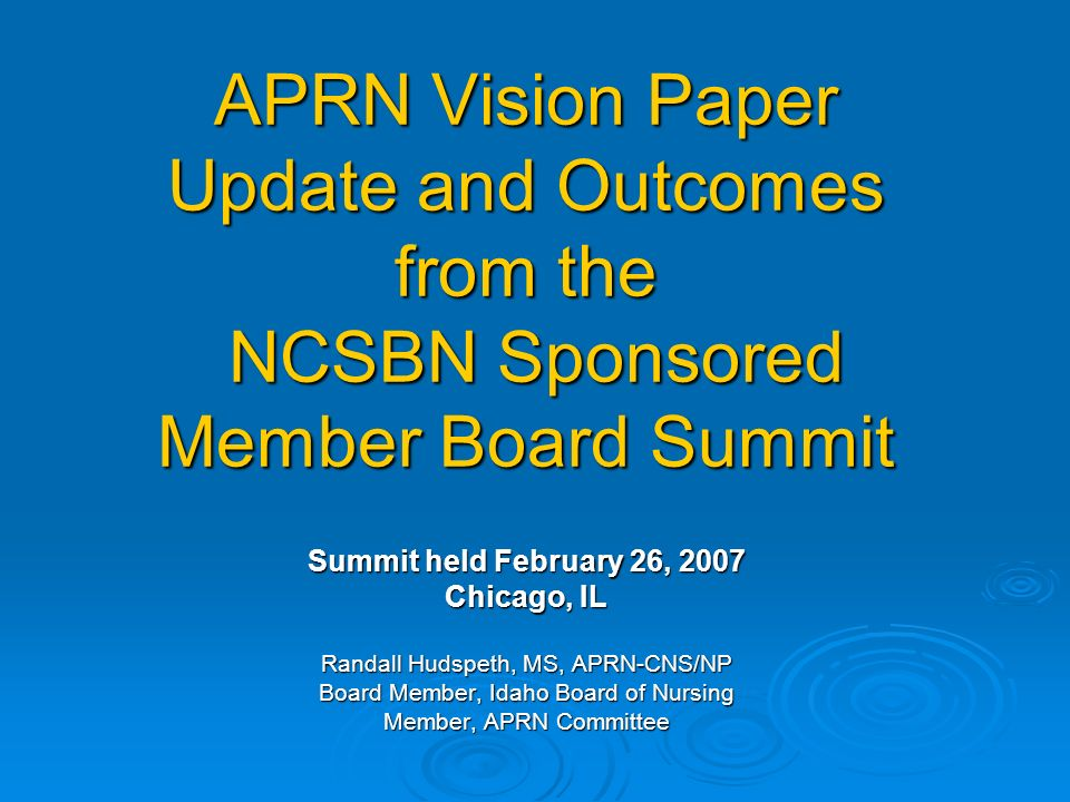 APRN Vision Paper Update and Outcomes from the NCSBN Sponsored Member Board Summit Summit held February 26, 2007 Chicago, IL Randall Hudspeth, MS, APRN-CNS/NP Board Member, Idaho Board of Nursing Member, APRN Committee