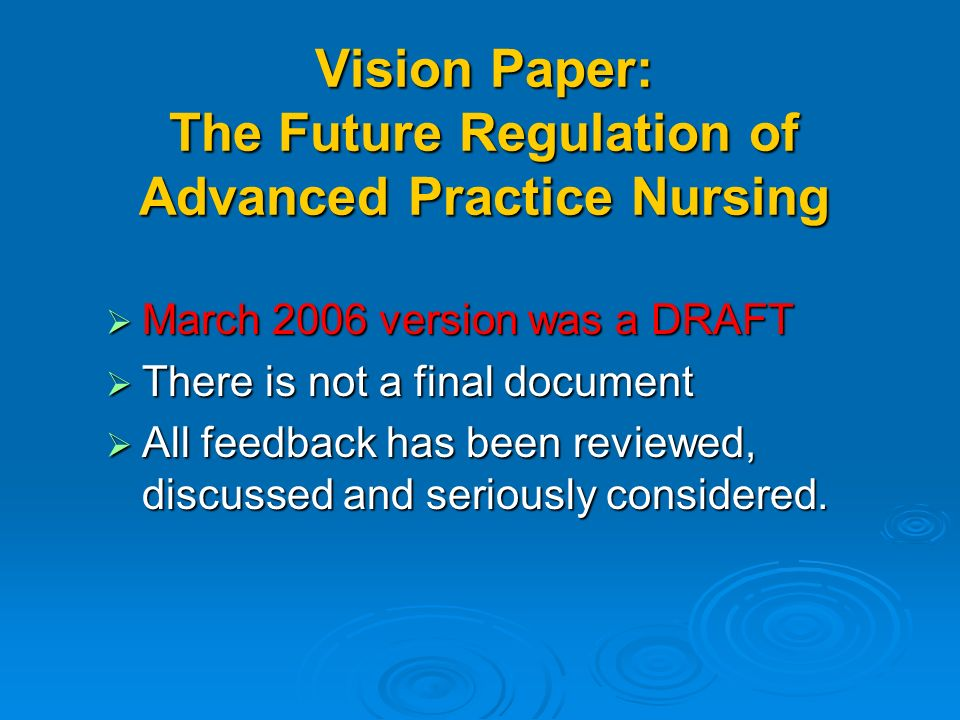 Vision Paper: The Future Regulation of Advanced Practice Nursing March 2006 version was a DRAFT March 2006 version was a DRAFT There is not a final document There is not a final document All feedback has been reviewed, discussed and seriously considered.