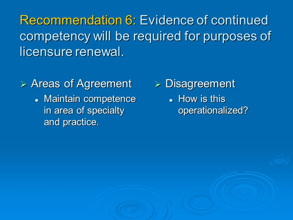 Recommendation 6: Evidence of continued competency will be required for purposes of licensure renewal.