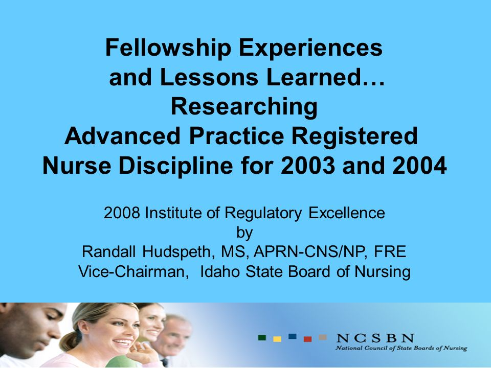 Fellowship Experiences and Lessons Learned… Researching Advanced Practice Registered Nurse Discipline for 2003 and 2004 2008 Institute of Regulatory Excellence by Randall Hudspeth, MS, APRN-CNS/NP, FRE Vice-Chairman, Idaho State Board of Nursing