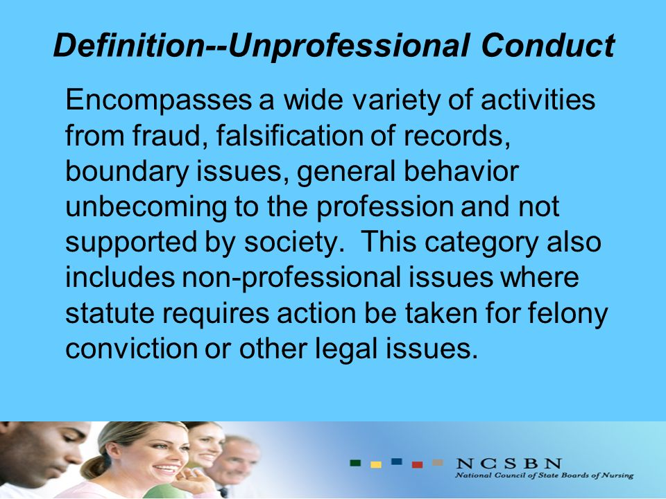 Definition--Unprofessional Conduct Encompasses a wide variety of activities from fraud, falsification of records, boundary issues, general behavior unbecoming to the profession and not supported by society.