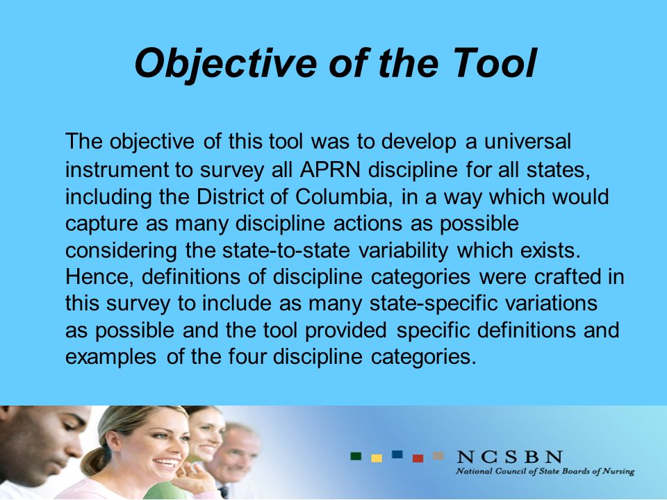 Objective of the Tool The objective of this tool was to develop a universal instrument to survey all APRN discipline for all states, including the District of Columbia, in a way which would capture as many discipline actions as possible considering the state-to-state variability which exists.