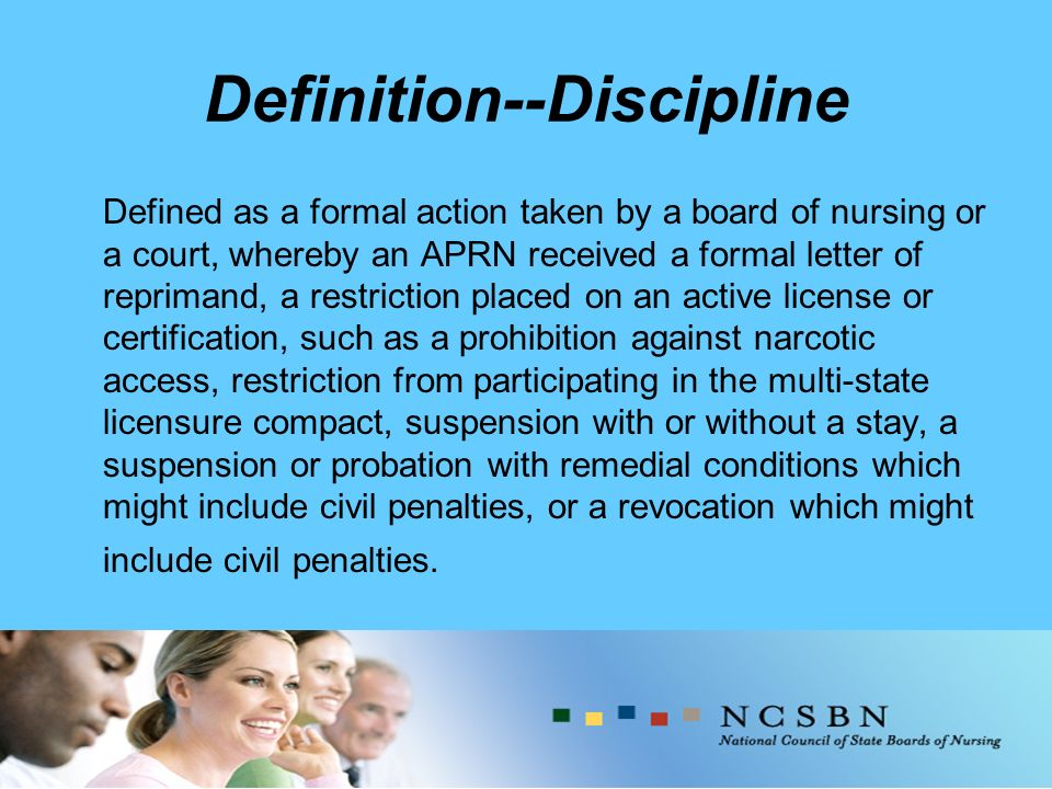 Definition--Discipline Defined as a formal action taken by a board of nursing or a court, whereby an APRN received a formal letter of reprimand, a restriction placed on an active license or certification, such as a prohibition against narcotic access, restriction from participating in the multi-state licensure compact, suspension with or without a stay, a suspension or probation with remedial conditions which might include civil penalties, or a revocation which might include civil penalties.