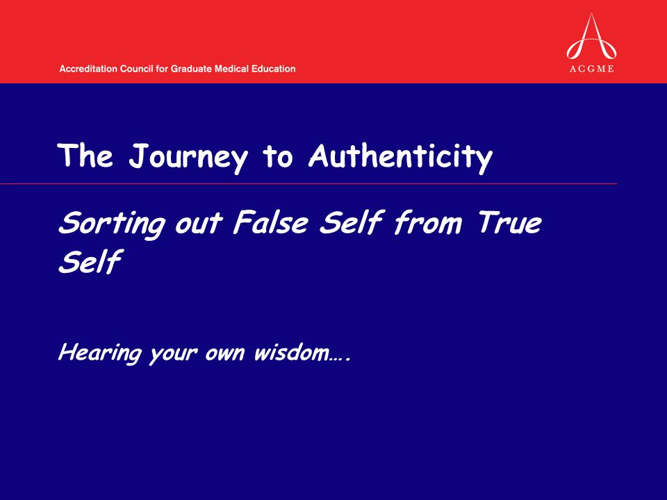 The Journey to Authenticity Sorting out False Self from True Self Hearing your own wisdom….