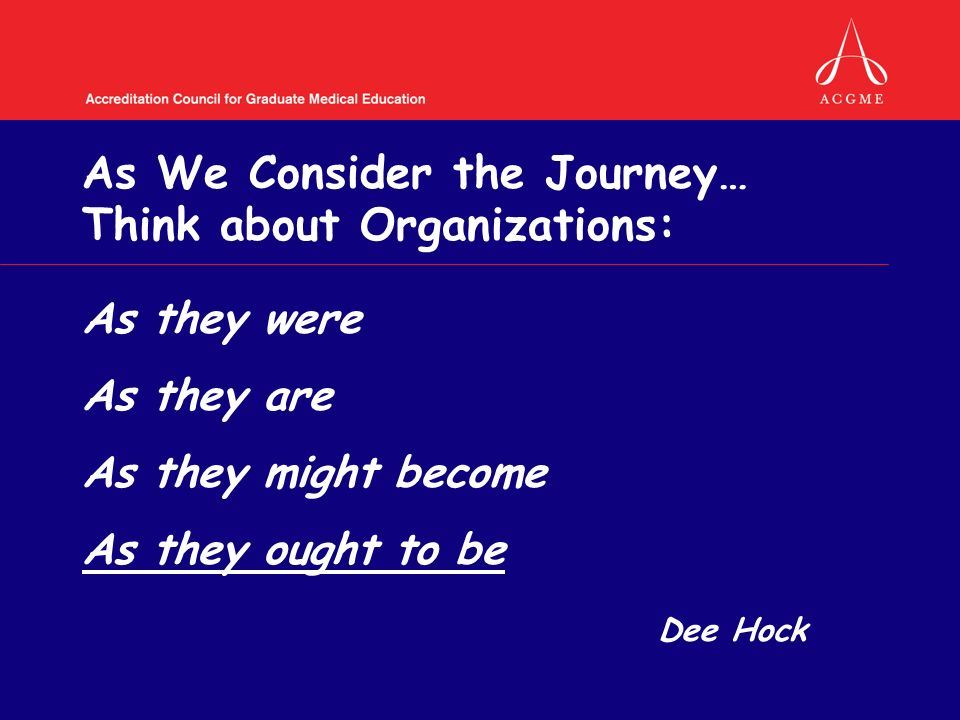 As We Consider the Journey… Think about Organizations: As they were As they are As they might become As they ought to be Dee Hock