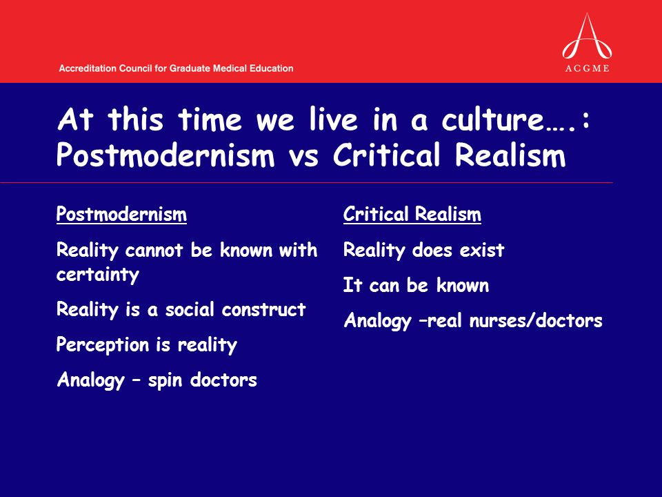 At this time we live in a culture….: Postmodernism vs Critical Realism Postmodernism Reality cannot be known with certainty Reality is a social construct Perception is reality Analogy – spin doctors Critical Realism Reality does exist It can be known Analogy –real nurses/doctors