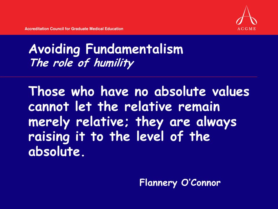 Avoiding Fundamentalism The role of humility Those who have no absolute values cannot let the relative remain merely relative; they are always raising it to the level of the absolute.